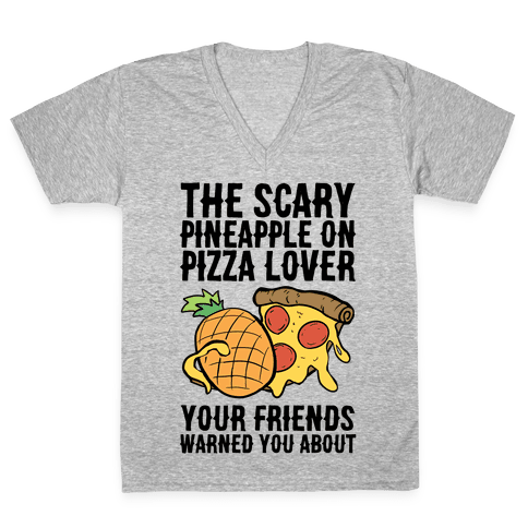 The Scary Pineapple On Pizza Lover Your Friends Warned You About V-Neck Tee Shirt