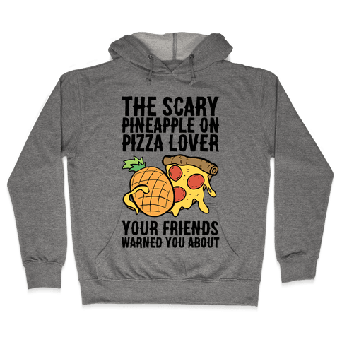 The Scary Pineapple On Pizza Lover Your Friends Warned You About Hooded Sweatshirt