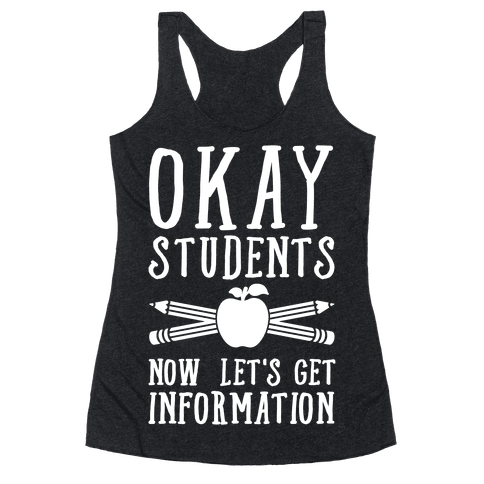 Okay Students Now Let's Get Information Racerback Tank Top