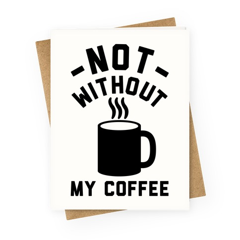 Not Without My Coffee Greeting Card