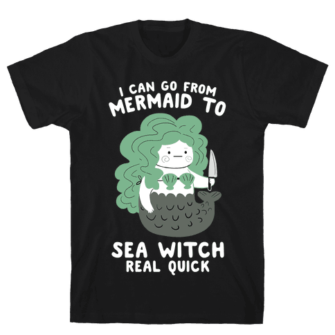 I Can Go From Mermaid To Sea Witch REAL Quick Mens/Unisex T-Shirt