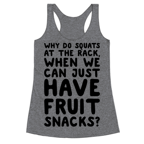 Why Do Squats At The Rack When We Can Just Have Fruit Snacks  Racerback Tank Top