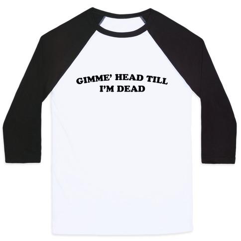 Gimme' Head Till I'm Dead Baseball Tee