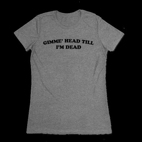 Gimme' Head Till I'm Dead Womens T-Shirt