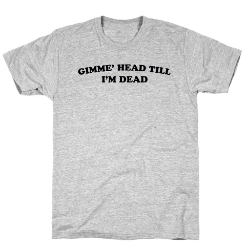Gimme' Head Till I'm Dead T-Shirt
