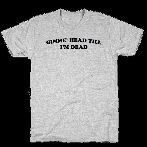 Gimme' Head Till I'm Dead Mens/Unisex T-Shirt