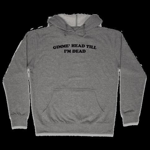 Gimme' Head Till I'm Dead Hooded Sweatshirt