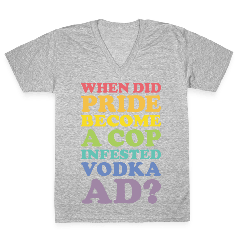 When Did Pride Become a Cop Infested Vodka Ad? V-Neck Tee Shirt