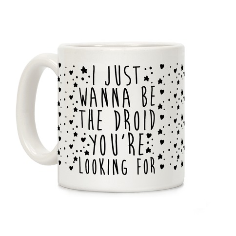 I Just Wanna Be The Droid You're Looking For Parody Coffee Mug