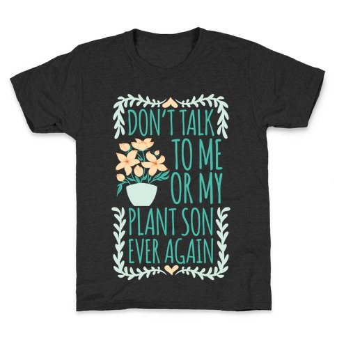Don't Talk To Me Or My Plant Son Ever Again Kids T-Shirt