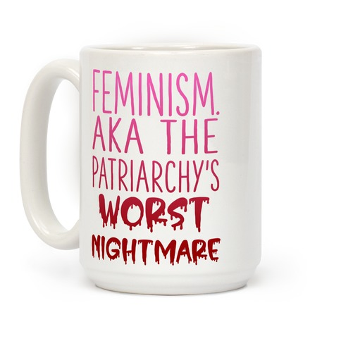 Feminism. AKA the Patriarchy's Worst Nightmare Coffee Mug