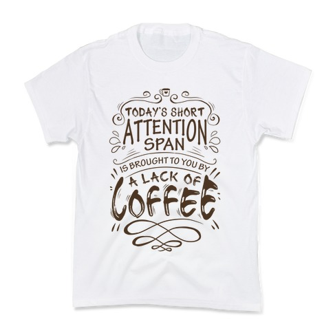 Todays Short Attention Span Is Brought To You By A Lack Of Coffee Kids T-Shirt