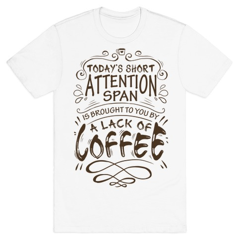 Todays Short Attention Span Is Brought To You By A Lack Of Coffee T-Shirt