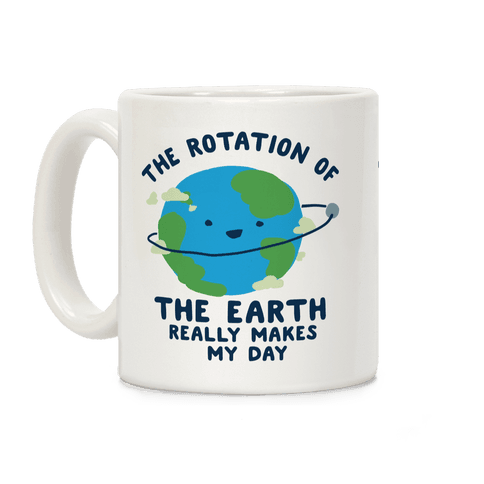 The Rotation of the Earth Really Makes My Day Coffee Mug
