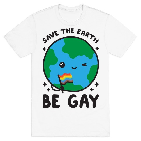 Save The Earth, Be Gay T-Shirt