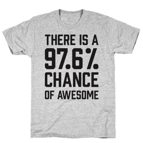 There Is A 97.6% Chance Of Awesome T-Shirt