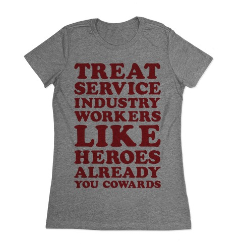 Treat Service Industry Workers Like Heroes Already You Cowards Womens T-Shirt