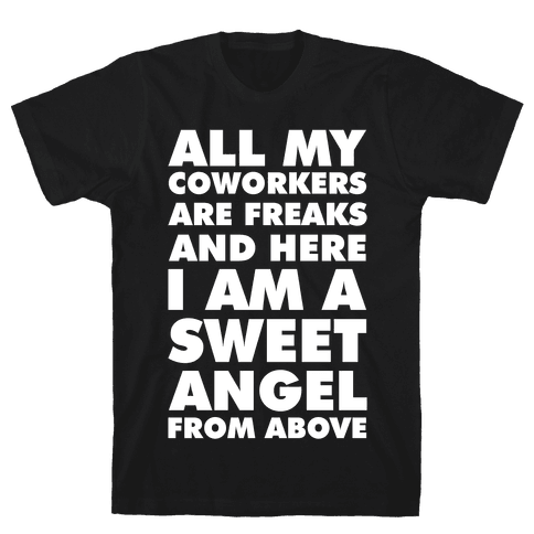 All My Coworkers Are Freaks And Here I Am a Sweet Angel From Above Mens T-Shirt