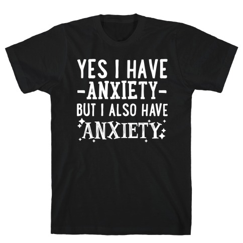 Yes I Have -Anxiety- But I Also Have ~Anxiety~ T-Shirt