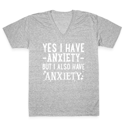 Yes I Have -Anxiety- But I Also Have ~Anxiety~ V-Neck Tee Shirt