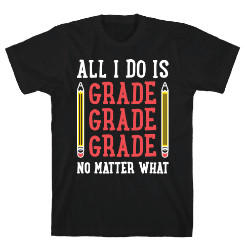 All I Do Is Grade Grade Grade No Matter What Mens T-Shirt