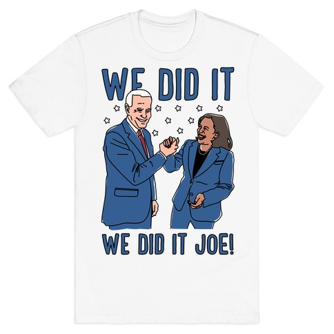 We Did It We Did It Joe T-Shirt