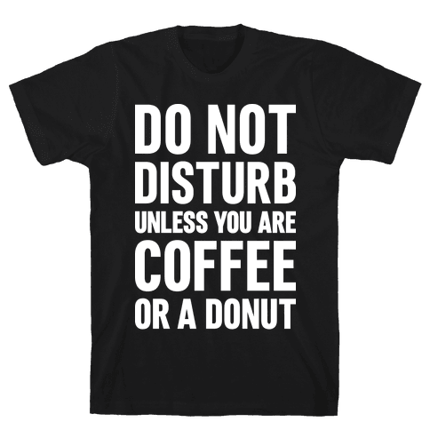 Do Not Disturb Unless You Are Coffee Or A Donut Mens T-Shirt