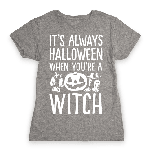 It's Always Halloween When You're A Witch Womens T-Shirt