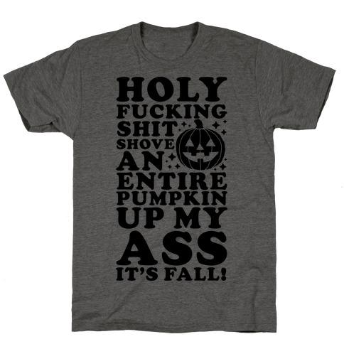 Holy F***ing Shit Shove an Entire Pumpkin Up My Ass It's Fall T-Shirt