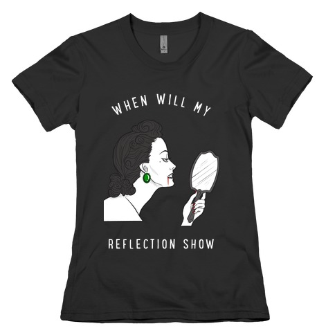 When Will My Reflection Show Womens T-Shirt