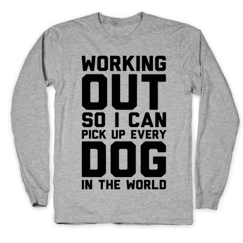 Working Out So I Can Pick Up Every Dog In The World Long Sleeve T-Shirt