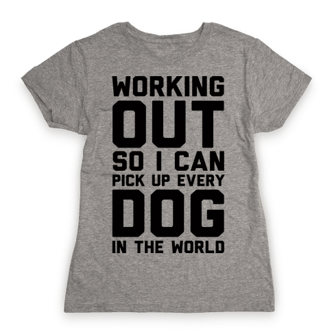 Working Out So I Can Pick Up Every Dog In The World Womens T-Shirt