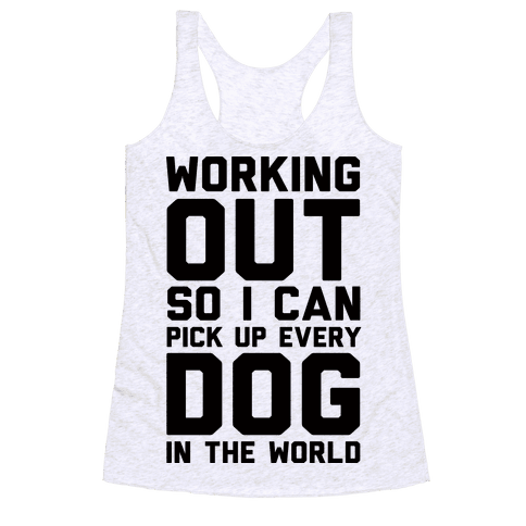 Working Out So I Can Pick Up Every Dog In The World Racerback Tank Top