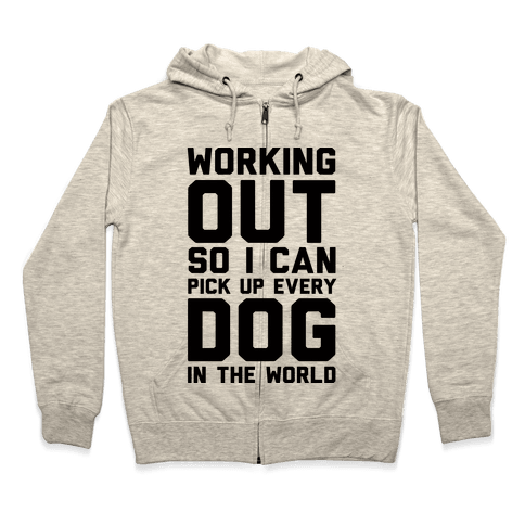Working Out So I Can Pick Up Every Dog In The World Zip Hoodie