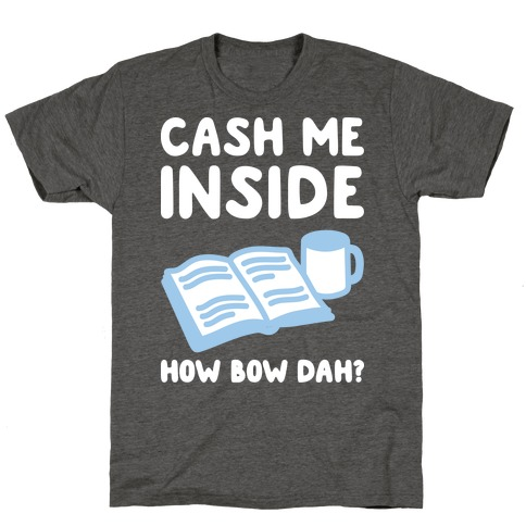Cash Me Inside How Bow Dah? T-Shirt