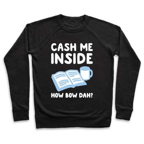 Cash Me Inside How Bow Dah? Pullover