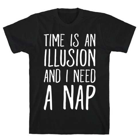 Time Is An Illusion and I Need A Nap T-Shirt