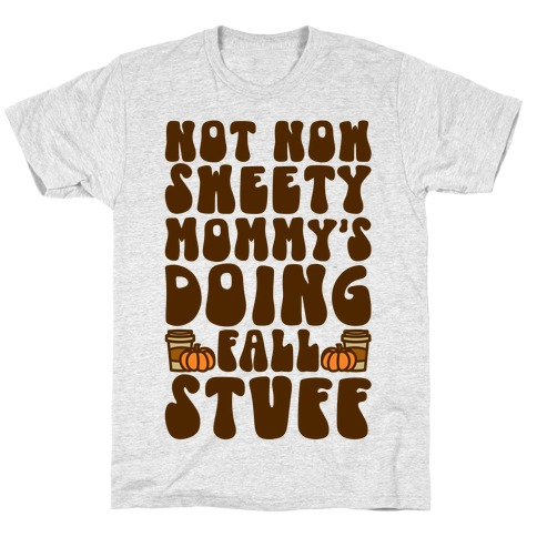 Not Now Sweety Mommy Is Doing Fall Stuff T-Shirt