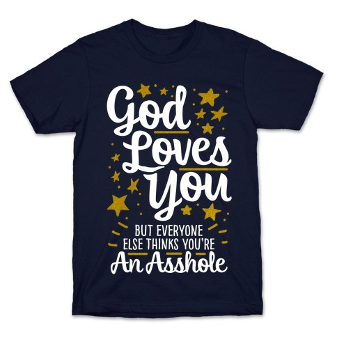 God Loves You (But Everyone Else Thinks You're An Asshole) T-Shirt
