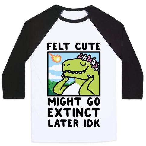 Felt Cute, Might Go Extinct Later IDK Baseball Tee