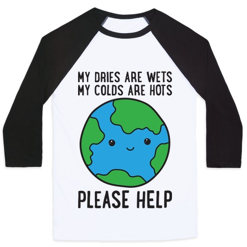 My Dries Are Wets, My Colds Are Hots, Please Help - Earth Baseball Tee