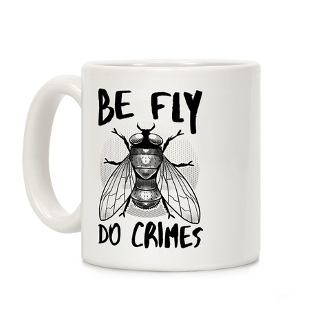 Be Fly Do Crimes Coffee Mug