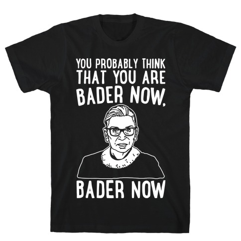 You Probably Think That You Are Bader Now RBG Better Now Parody White Print T-Shirt