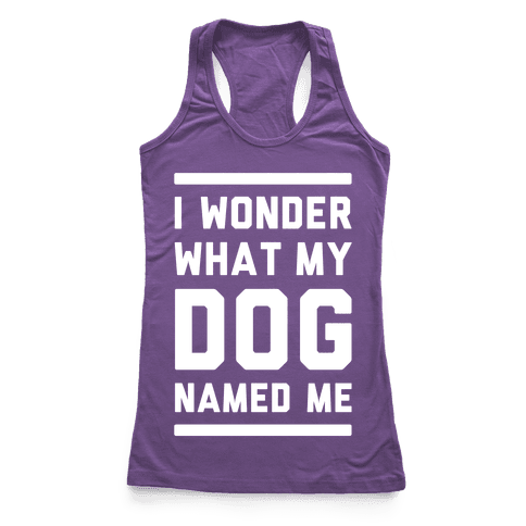 I Wonder What My Dog Named Me Racerback Tank Top