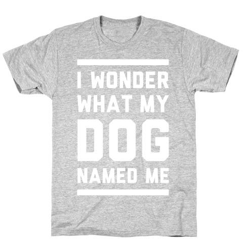 I Wonder What My Dog Named Me T-Shirt