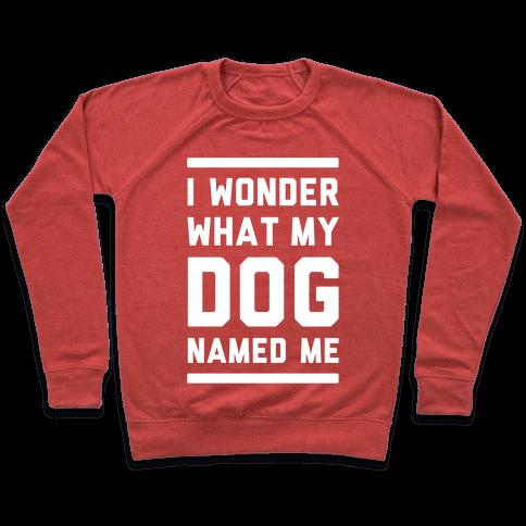 I Wonder What My Dog Named Me Pullover