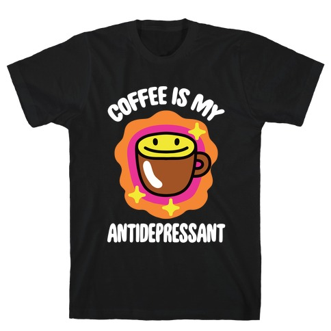 Coffee Is My Antidepressant T-Shirt