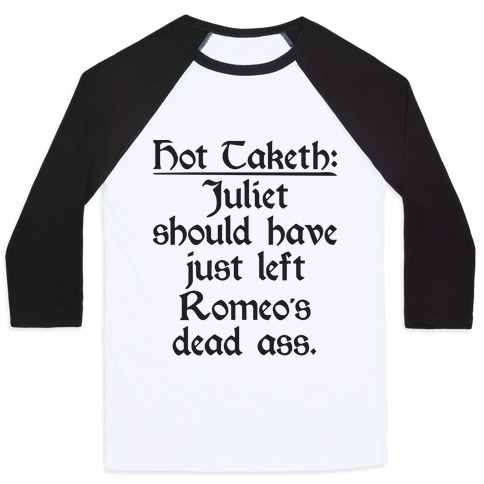 Hot Taketh: Juliet Should Have Just Left Romeo's Dead Ass Baseball Tee