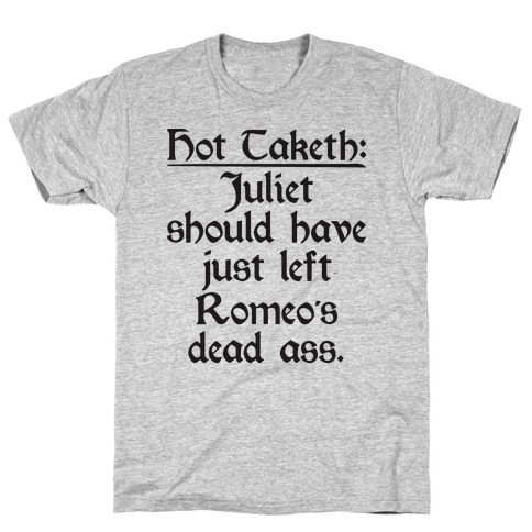 Hot Taketh: Juliet Should Have Just Left Romeo's Dead Ass T-Shirt