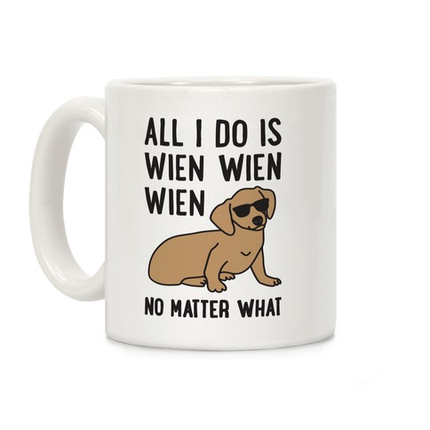 All I Do Is Wien Wien Wien No Matter What Dachshund Coffee Mug